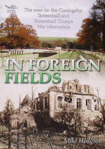 In Foreign Fields - The Men on the Coningsby, Tattershall and Tattershall Thorpe War Memorials, by Mike Hodgson